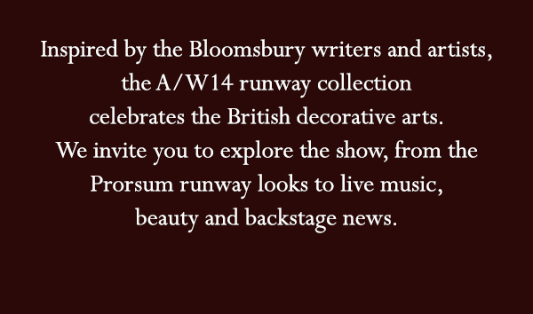 Inspired by the Bloomsbury writers and artists, the A/W14 runway collection celebrates the British decorative arts. We invite you to explore the show, from the Prorsum runway looks to live music, beauty and backstage news.