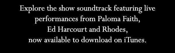 Explore the show soundtrack featuring live performances from Paloma Faith, Ed Harcourt and Rhodes, now available to download on iTunes.