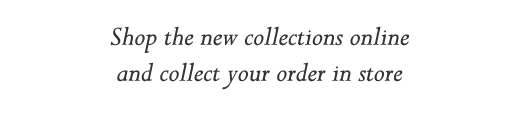 Shop the new collections online and collect your order in store
