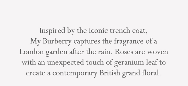 Inspired by the iconic trench coat, My Burberry captures the fragrance   of a London garden after the rain. Roses are woven with an unexpected touch of geranium leaf to create a contemporary British grand floral.