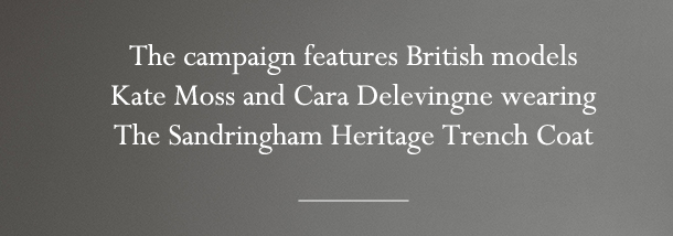 The campaign features British models   Kate Moss and Cara Delevingne wearing   The Sandringham Heritage Trench Coat