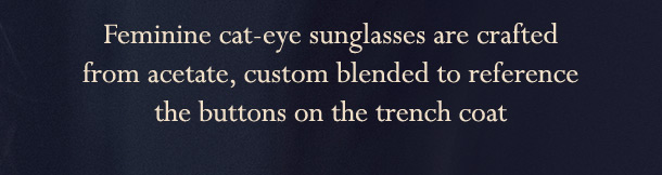 Feminine cat-eye sunglasses are crafted from acetate, custom blended to reference the buttons on the trench coat