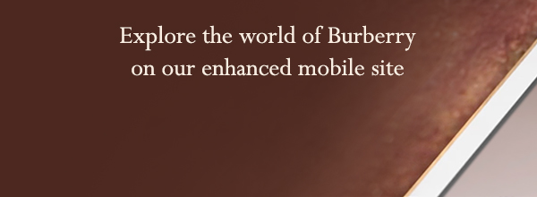 Explore the world of Burberry on our enhanced mobile site